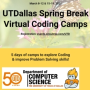 Spring break for most DFW schools is either March 8-12 or March 15-19. So, we are running most camps in both weeks! # of camps have been greatly expanded (thanks to partnerships with Rex Academy & Wize Computing Academy): Minecraft, Kodu, Robotics, Cybersecurity, Virtual Reality & 3D modeling. UTD Biology department will offer a Biology camp as well. We have added two camps for 1st & 2nd graders too. Visit sites.google.com/view/utdsbcc21 for all the details and register here.
