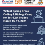 Virtual Spring Break Coding & Biology Camp for 1st-12th Grades March 15-19, 2021 $10 non-refundable fee per camp Register by March 8, 2021! harmonytx.org/camp21 All campers can attend career and college guidance webinars & interact with industry professionals. Camp Course Details: harmonytx.org/UTDcamp Contact your campus engagement & support coordinator for more information!