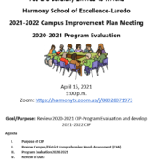 DEAR PARENTS: You are Cordially Invited to Attend Harmony School of Excellence-Laredo 2021-2022 Campus Improvement Plan Meeting 2020-2021 Program Evaluation April 15, 2021 5:00 p.m. Zoom: https://harmonytx.zoom.us/j/88928071973 Goal/Purpose: Review 2020-2021 CIP-Program Evaluation and develop 2021-2022 CIP Agenda I. Purpose of CIP II. Review Campus/District Comprehensive Needs Assessment (CNA) III. Program Evaluation 2020-2021 IV. Review of Data V. Areas for Improvement and Priority of Needs VI. Review previous year's CIP VII. Revise and Develop Goals, Objectives and Strategies for the new CIP VIII. Comments, Q&A