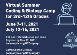 Greetings Harmony family, We are excited to announce that we will be having a Virtual Summer Coding & Biology Camp for 2nd-11th grade scholars. You have two camps to select from: Camp 1: June 7-11, 2021 Camp 2: July 12-16, 2021 Each camp fee is only $10, and payment and registration will be taken care of by UT Dallas. Scholars will use their Harmony zoom accounts to access these camps. The registration deadline is May 28, 2021. If interested, please sign up here.